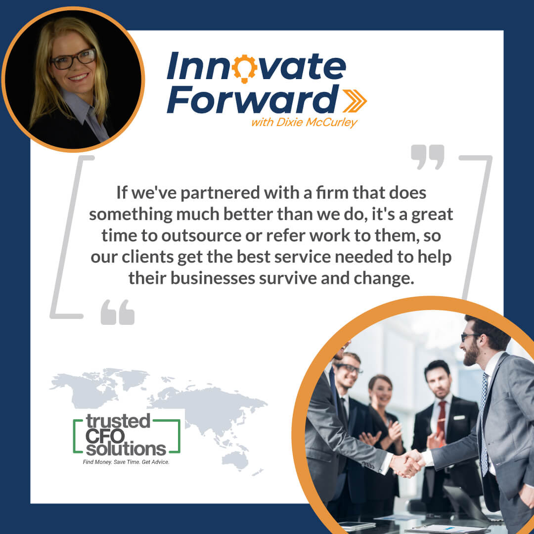 If we've partnered with a firm that does something much better than we do, it's a great time to outsource or refer work to them, so our clients get the best service needed to help their businesses survive and change.