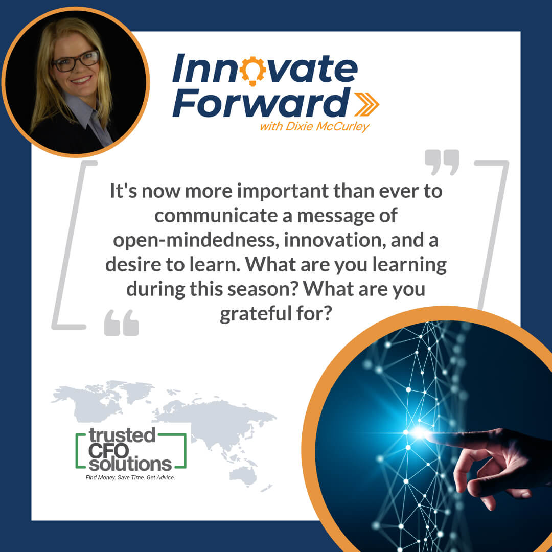 It's now more important than ever to communicate a message of open-mindedness, innovation, and a desire to learn. What are you learning during this season? What are you grateful for?